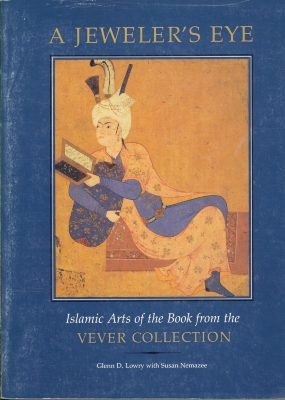 A Jeweler's Eye : Islamic Arts of the Book from the Vever Collection / Glenn D. Lowry with Susan Nemazee; Arthur M. Sackler Gallery (Smithsonian Institution)