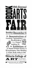 10th Annual Book Arts Fair : Sunday, December 4 [1994] : 10 am to 5 pm : Deomonstrations of Printing, Typesetting, Bookbinding, Papermaking, &c. : Exhibitions of Hand Printed Books & Broadsheets, Fine Binding & Other Book Arts, in the Printmaking Department & Auditorium of Ontario College of Art ...