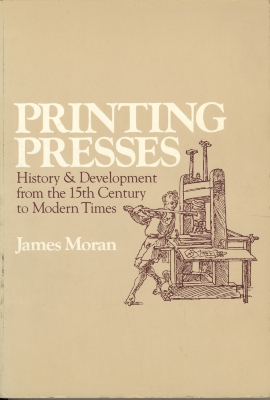 Printing presses; history and development from the fifteenth century to modern times / by James Moran