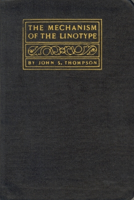 The mechanism of the linotype; a complete and practical treatise on the installation, operation and care of the linotype, for the novice as well as the experienced operator / John S. Thompson
