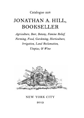 Catalogue 228: Agriculture, Beer, Botany, Famine Relief, Farming, Food, Gardening, Horticulture, Irrigation, Land Reclamation, Utopias, & Wine / Jonathan A. Hill, Bookseller, Inc.