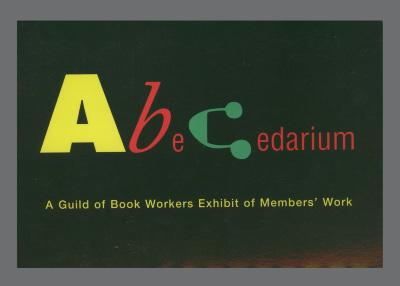 ABeCedarium : A Guild of Book Workers Exhibit of Members' Work / Barbara Lazarus Metz; Guild of Book Workers