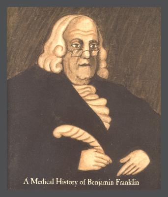 A Medical History of Benjamin Franklin / Benjamin Samuel Abeshouse
