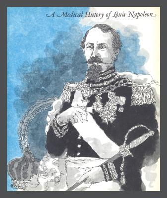 A Medical History of Louis Napoleon / Benjamin Samuel Abeshouse