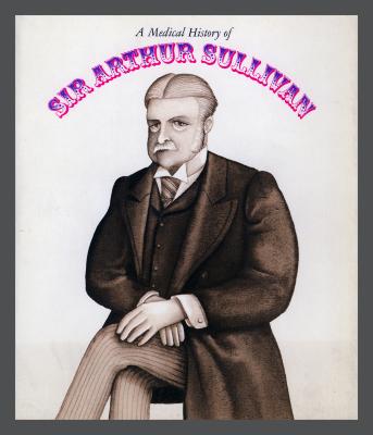 A Medical History of Sir Arthur Sullivan / Benjamin Samuel Abeshouse