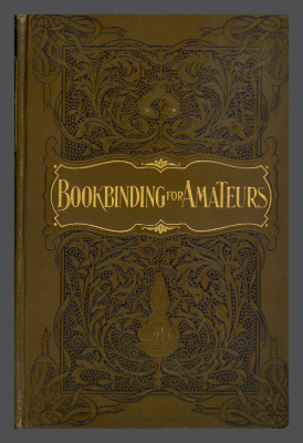 Bookbinding for Amateurs: Being Descriptions of the Various Tools and Appliances Required and Minute Instructions for Their Effective Use / W.J.E. Crane