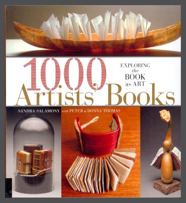 1000 Artists' Books: Exploring the Book as Art / Sandra Salamony with Peter & Donna Thomas