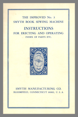 The Improved No. 3 Smyth Book Sewing Machine : Instructions for Erecting and Operating Index of Parts, Etc. / Smyth Manufacturing Co.