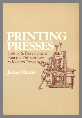 Printing Presses : History and Development from the 15th Century to Modern Times / James Moran