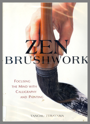 Zen Brushwork : Focusing the Mind with Calligraphy and Painting / Tanchu Terayama