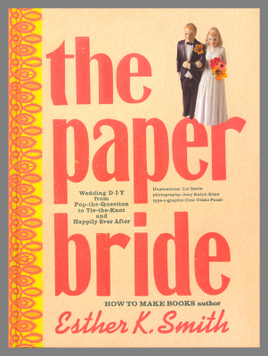 The Paper Bride : Wedding DIY from Pop-the-Question to Tie-the-Knot and Happily Ever After / Esther K. Smith