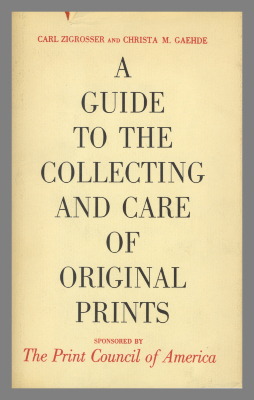 A Guide to the Collecting and Care of Original Prints / Carl Zigrosser and Christa M. Gaehde