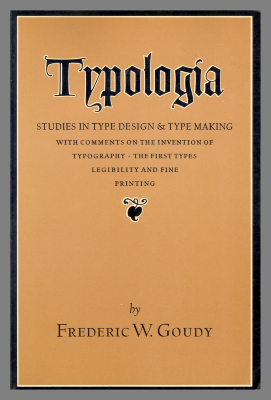 Typologia : Studies in Type Design & Type Making, with Comments on the Invention of Typography, the First Types, Legibility, and Fine Printing  / Frederic W. Goudy
