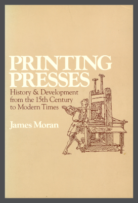 Printing Presses: History and Development from the 15th Century to Modern Times / James Moran