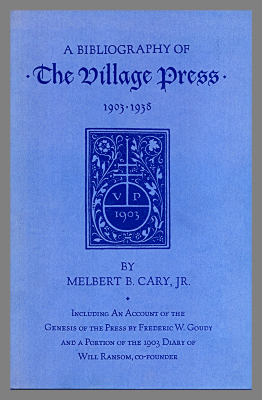 A bibliography of the village press, Including an account of the genesis of the press by Frederic W. Goudy and a portion of the 1903 diary of Will Ransom, co-founder / by Melbert B. Cary, Jr.