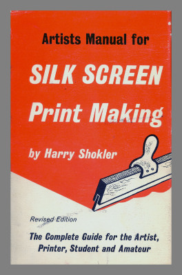 Artists manual for silk screen print making : the complete guide for the artists, printer, student, and amateur / Harry Shokler