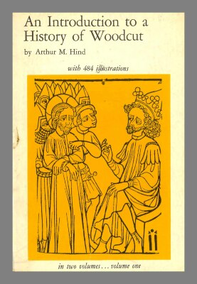 An introduction to a history of woodcut : with a detailed survey of work done in the fifteenth century / by Arthur M. Hind; with frontispiece and 483 illustrations in the text; in two volumes, vol. I.