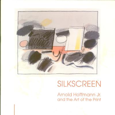 Silkscreen: Arnold Hoffman Jr. and the Art of the Print / Arnold Hoffman Jr.