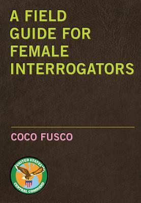 A Field Guide for Female Interrogators / Coco Fusco