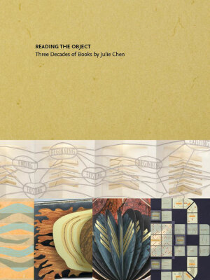 Reading the Object : Three Decades of Books by Julie Chen / text by Sandra Kroupa and Kathleen Walkup